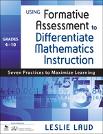 Using Formative Assessment to Differentiate Mathematics Instruction, Gr 4-10 Seven Practices to Maximize Learning
